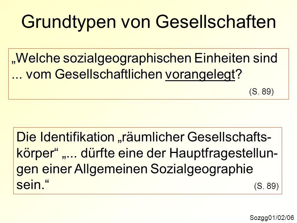 Grundtypen von Gesellschaften Sozgg01/02/06 Welche sozialgeographischen Einheiten sind... vom Gesellschaftlichen vorangelegt? (S. 89) Die Identifikati
