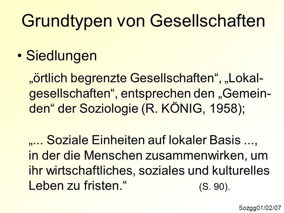 Sozgg01/02/07 Grundtypen von Gesellschaften Siedlungen örtlich begrenzte Gesellschaften, Lokal- gesellschaften, entsprechen den Gemein- den der Soziologie (R.