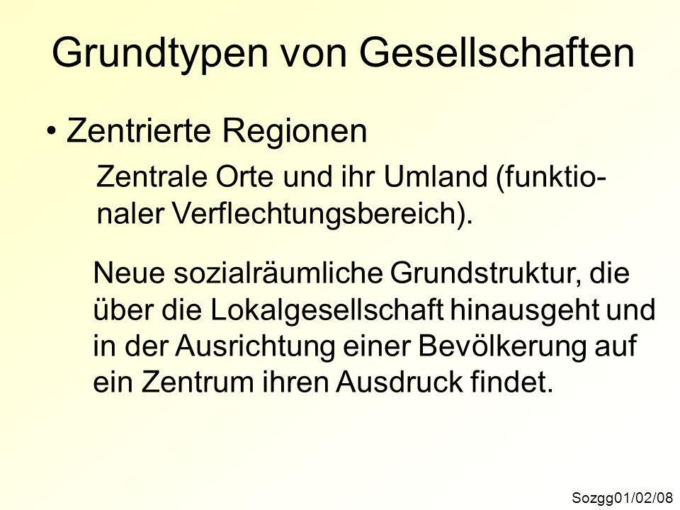 Grundtypen von Gesellschaften Sozgg01/02/08 Zentrierte Regionen Zentrale Orte und ihr Umland (funktio- naler Verflechtungsbereich). Neue sozialräumlic