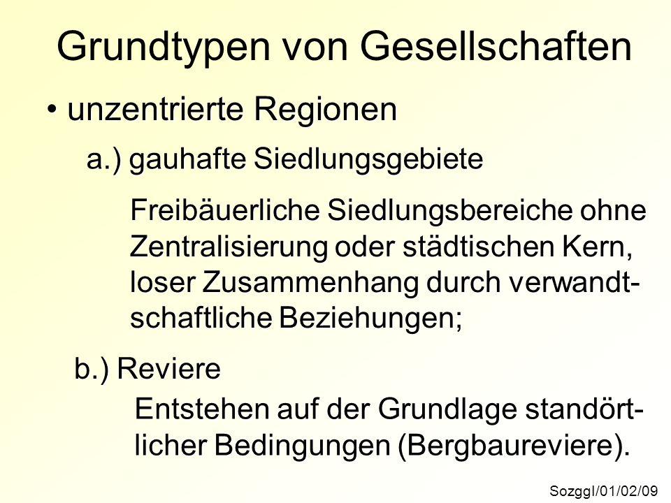 SozggI/01/02/09 Grundtypen von Gesellschaften unzentrierte Regionen unzentrierte Regionen a.) gauhafte Siedlungsgebiete b.) Reviere Freibäuerliche Sie