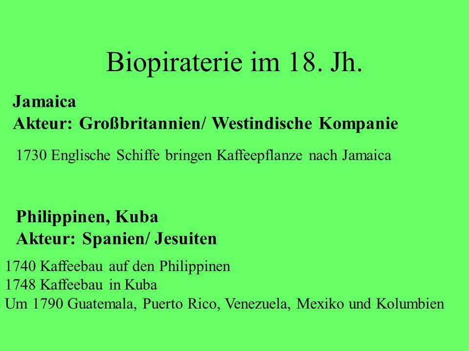Biopiraterie im 18. Jh. Jamaica Akteur: Großbritannien/ Westindische Kompanie 1730 Englische Schiffe bringen Kaffeepflanze nach Jamaica Philippinen, K
