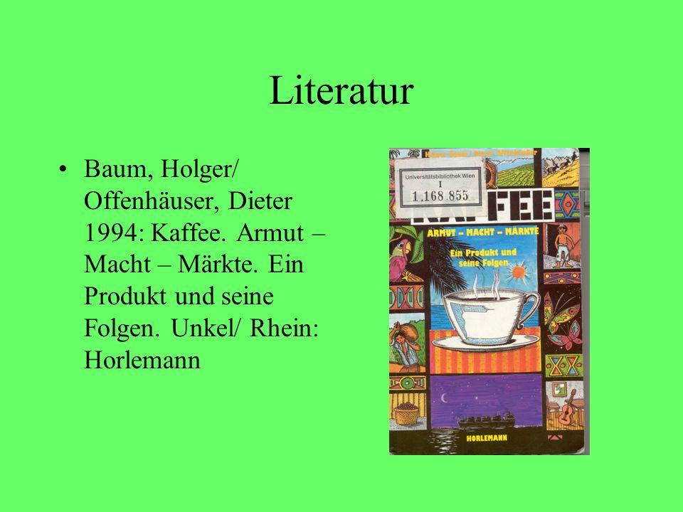 Literatur Baum, Holger/ Offenhäuser, Dieter 1994: Kaffee. Armut – Macht – Märkte. Ein Produkt und seine Folgen. Unkel/ Rhein: Horlemann