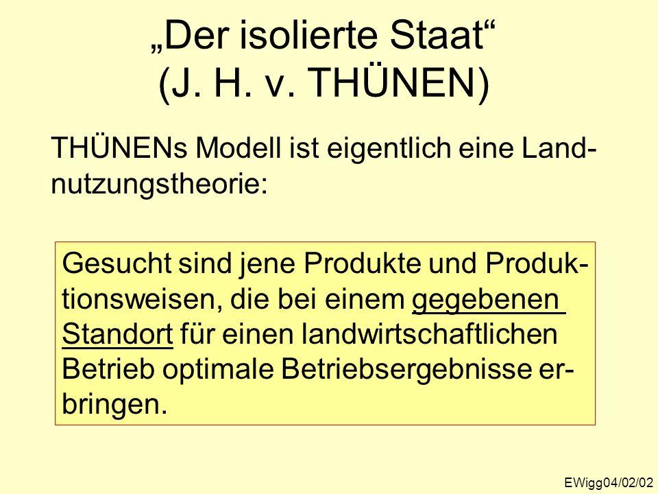 Der isolierte Staat (J. H. v. THÜNEN) EWigg04/02/02 THÜNENs Modell ist eigentlich eine Land- nutzungstheorie: Gesucht sind jene Produkte und Produk- t