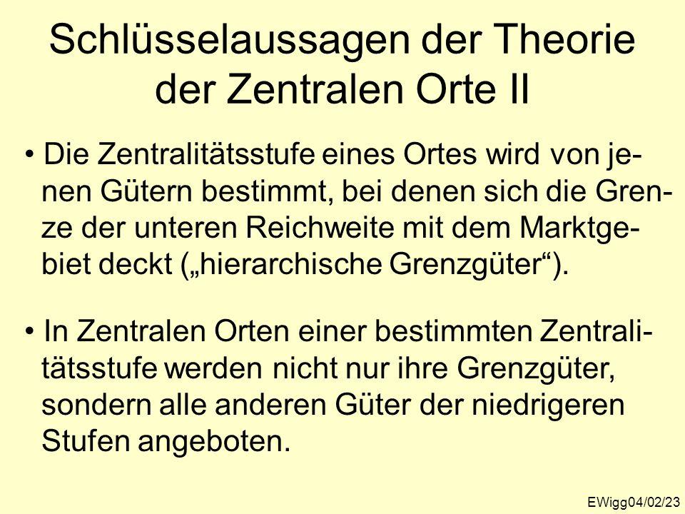 EWigg04/02/23 Schlüsselaussagen der Theorie der Zentralen Orte II Die Zentralitätsstufe eines Ortes wird von je- nen Gütern bestimmt, bei denen sich d