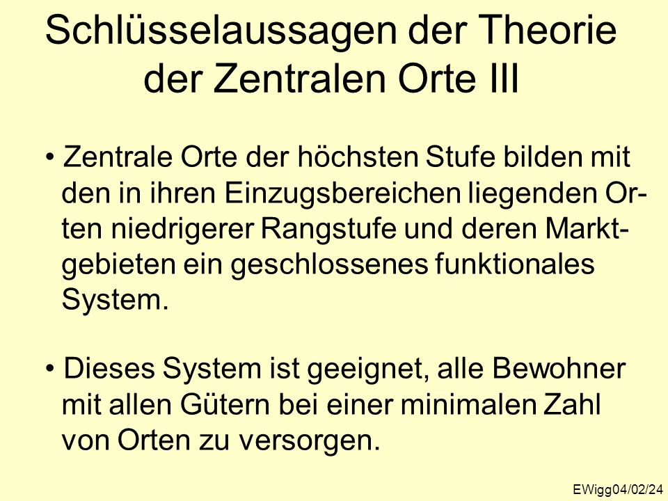 EWigg04/02/24 Schlüsselaussagen der Theorie der Zentralen Orte III Zentrale Orte der höchsten Stufe bilden mit den in ihren Einzugsbereichen liegenden