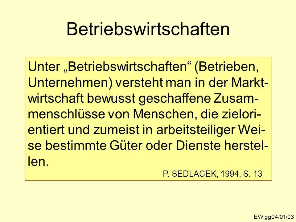 Betriebswirtschaften EWigg04/01/03 Unter Betriebswirtschaften (Betrieben, Unternehmen) versteht man in der Markt- wirtschaft bewusst geschaffene Zusam