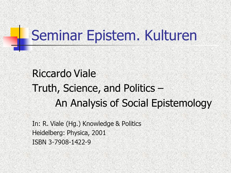 Seminar Epistem. Kulturen Riccardo Viale Truth, Science, and Politics – An Analysis of Social Epistemology In: R. Viale (Hg.) Knowledge & Politics Hei