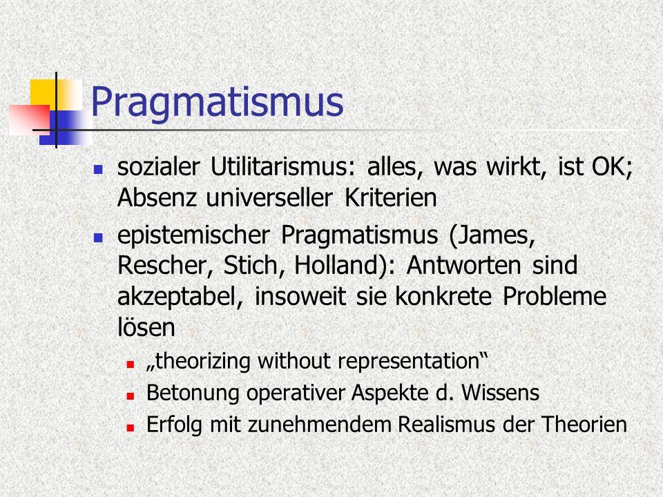 Pragmatismus sozialer Utilitarismus: alles, was wirkt, ist OK; Absenz universeller Kriterien epistemischer Pragmatismus (James, Rescher, Stich, Hollan
