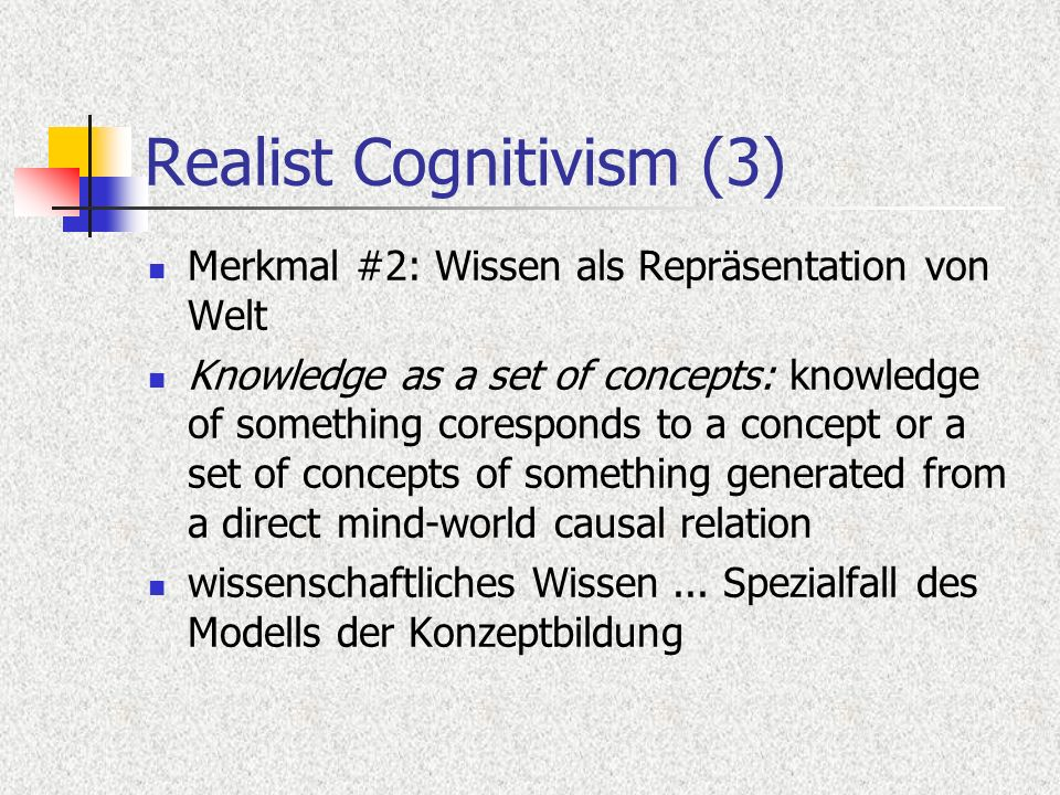Realist Cognitivism (3) Merkmal #2: Wissen als Repräsentation von Welt Knowledge as a set of concepts: knowledge of something coresponds to a concept