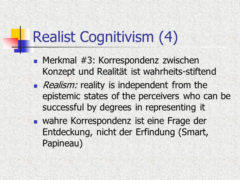 Realist Cognitivism (4) Merkmal #3: Korrespondenz zwischen Konzept und Realität ist wahrheits-stiftend Realism: reality is independent from the epistemic states of the perceivers who can be successful by degrees in representing it wahre Korrespondenz ist eine Frage der Entdeckung, nicht der Erfindung (Smart, Papineau)