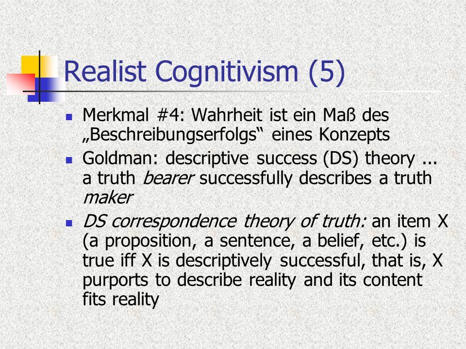 Realist Cognitivism (5) Merkmal #4: Wahrheit ist ein Maß des Beschreibungserfolgs eines Konzepts Goldman: descriptive success (DS) theory...