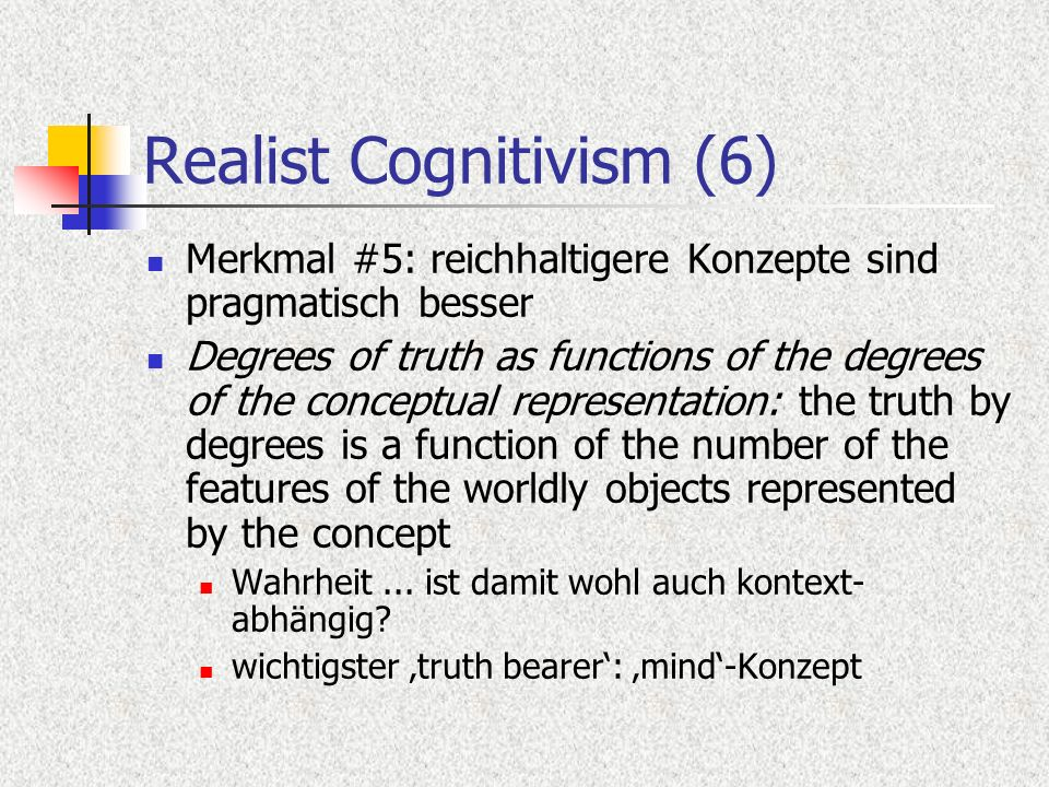 Realist Cognitivism (6) Merkmal #5: reichhaltigere Konzepte sind pragmatisch besser Degrees of truth as functions of the degrees of the conceptual representation: the truth by degrees is a function of the number of the features of the worldly objects represented by the concept Wahrheit...