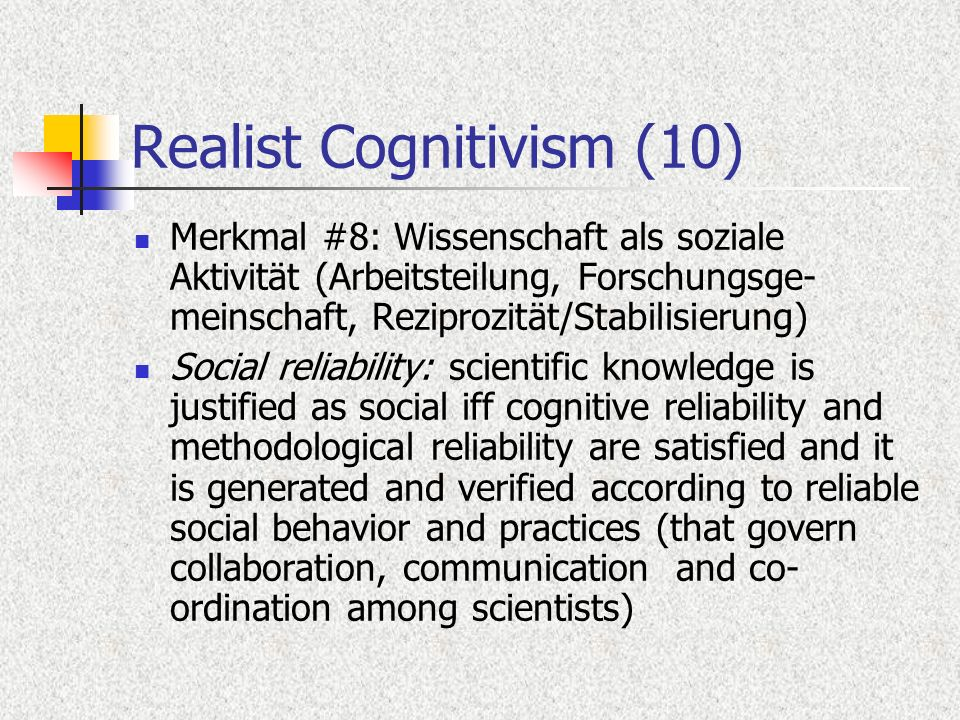 Realist Cognitivism (10) Merkmal #8: Wissenschaft als soziale Aktivität (Arbeitsteilung, Forschungsge- meinschaft, Reziprozität/Stabilisierung) Social reliability: scientific knowledge is justified as social iff cognitive reliability and methodological reliability are satisfied and it is generated and verified according to reliable social behavior and practices (that govern collaboration, communication and co- ordination among scientists)