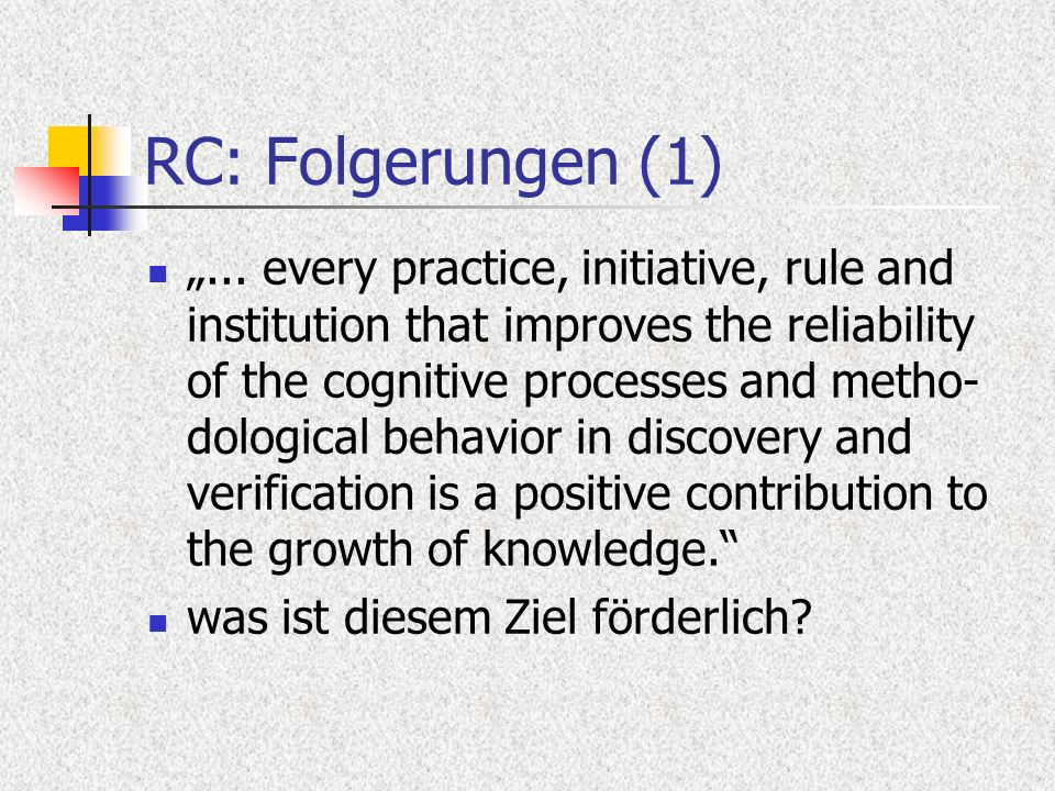 RC: Folgerungen (1)... every practice, initiative, rule and institution that improves the reliability of the cognitive processes and metho- dological