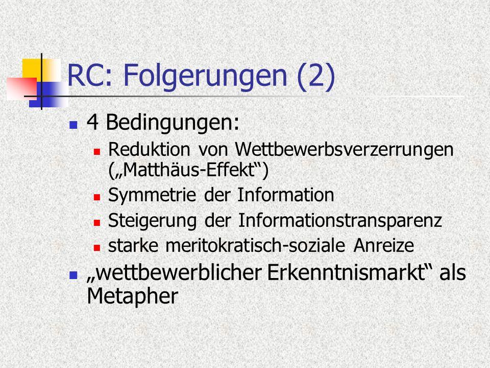 RC: Folgerungen (2) 4 Bedingungen: Reduktion von Wettbewerbsverzerrungen (Matthäus-Effekt) Symmetrie der Information Steigerung der Informationstransparenz starke meritokratisch-soziale Anreize wettbewerblicher Erkenntnismarkt als Metapher