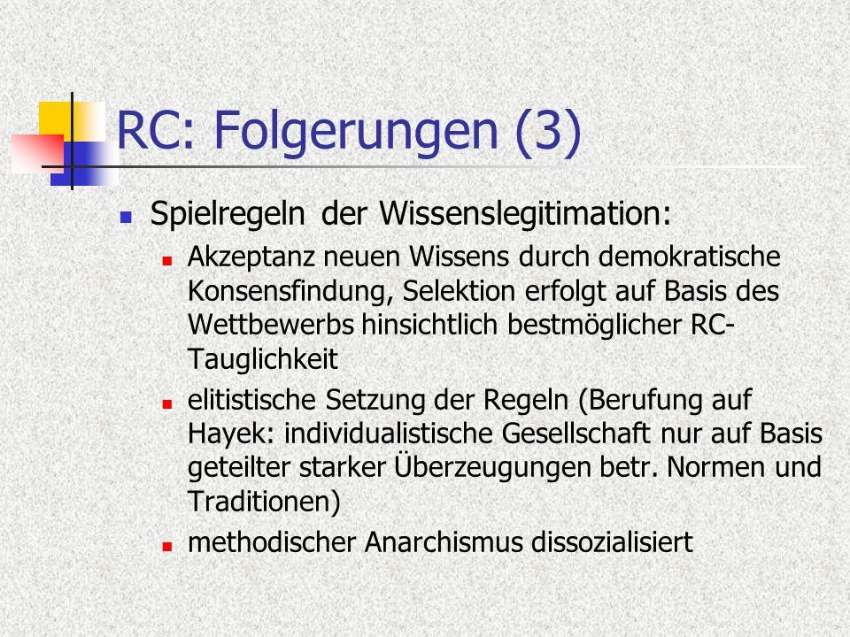 RC: Folgerungen (3) Spielregeln der Wissenslegitimation: Akzeptanz neuen Wissens durch demokratische Konsensfindung, Selektion erfolgt auf Basis des Wettbewerbs hinsichtlich bestmöglicher RC- Tauglichkeit elitistische Setzung der Regeln (Berufung auf Hayek: individualistische Gesellschaft nur auf Basis geteilter starker Überzeugungen betr.