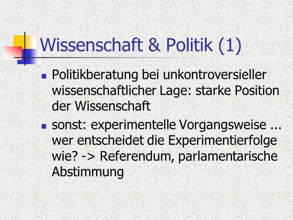 Wissenschaft & Politik (1) Politikberatung bei unkontroversieller wissenschaftlicher Lage: starke Position der Wissenschaft sonst: experimentelle Vorg