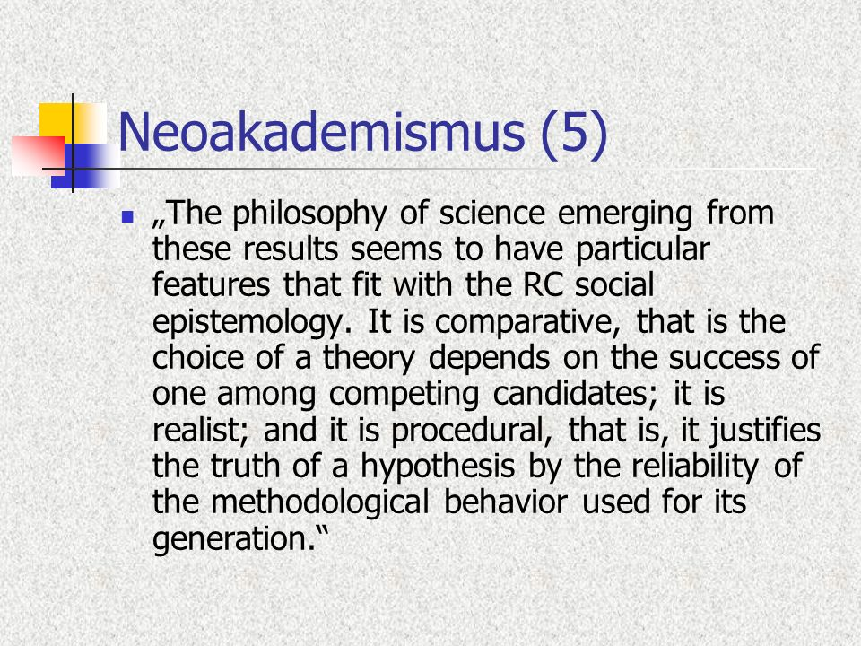 Neoakademismus (5) The philosophy of science emerging from these results seems to have particular features that fit with the RC social epistemology. I