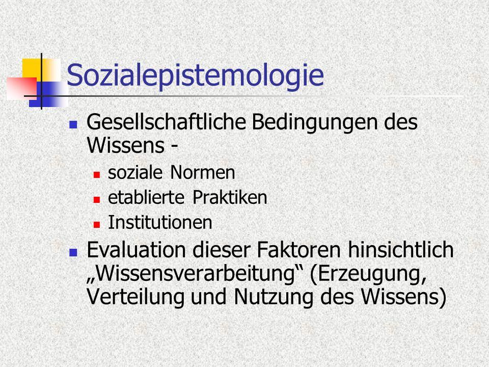 Sozialepistemologie Gesellschaftliche Bedingungen des Wissens - soziale Normen etablierte Praktiken Institutionen Evaluation dieser Faktoren hinsichtlich Wissensverarbeitung (Erzeugung, Verteilung und Nutzung des Wissens)