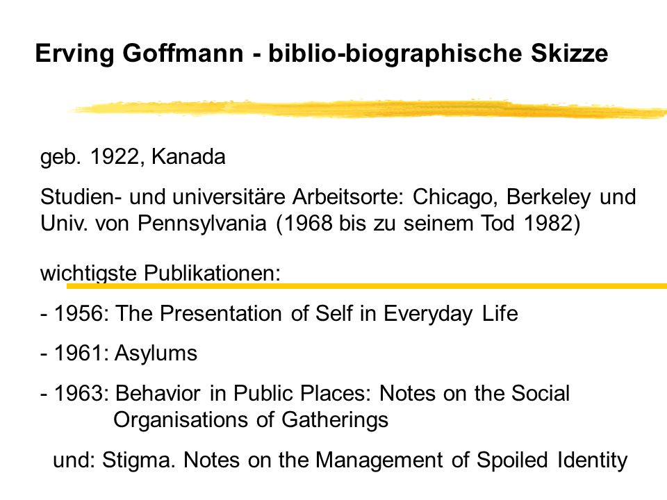 Erving Goffmann - biblio-biographische Skizze geb. 1922, Kanada Studien- und universitäre Arbeitsorte: Chicago, Berkeley und Univ. von Pennsylvania (1