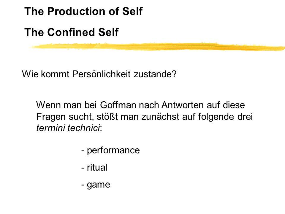 The Production of Self The Confined Self Wie kommt Persönlichkeit zustande? Wenn man bei Goffman nach Antworten auf diese Fragen sucht, stößt man zunä