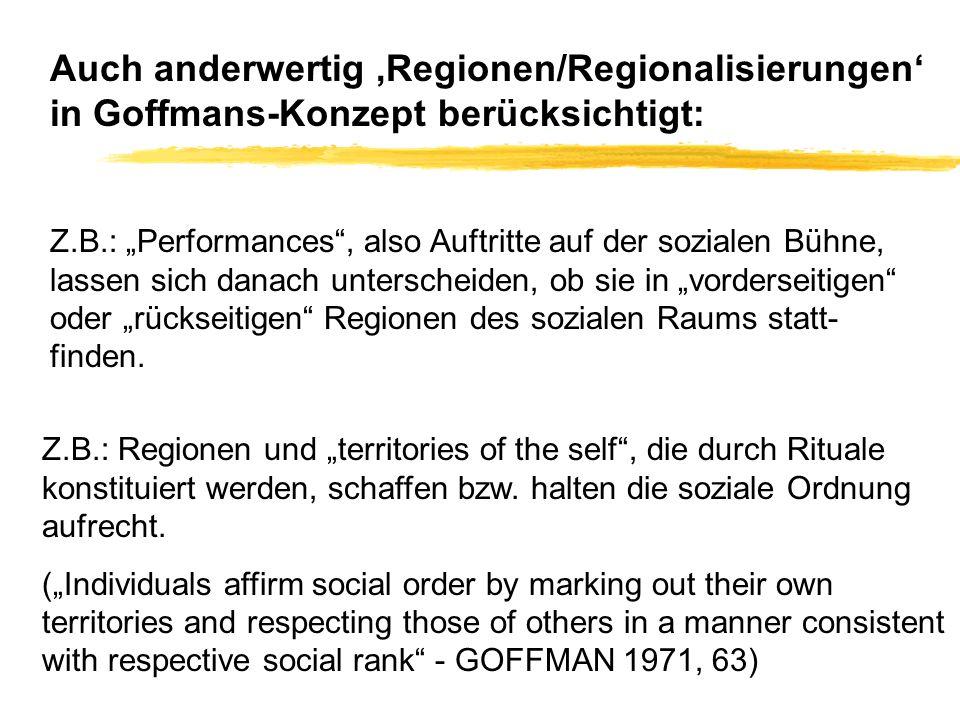 Auch anderwertig Regionen/Regionalisierungen in Goffmans-Konzept berücksichtigt: Z.B.: Performances, also Auftritte auf der sozialen Bühne, lassen sic
