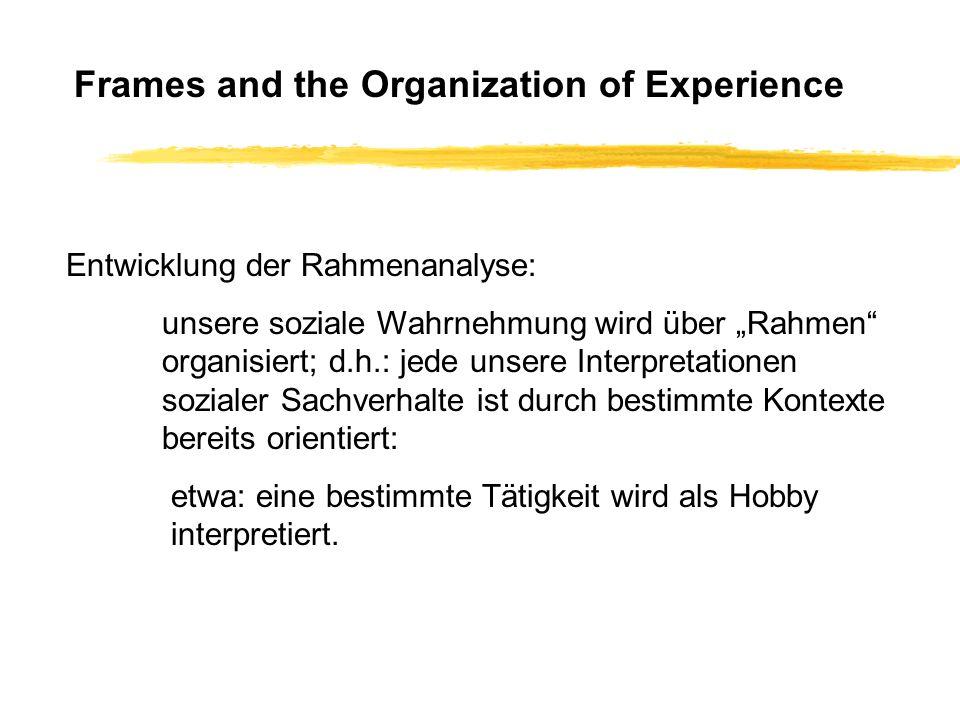 Frames and the Organization of Experience Entwicklung der Rahmenanalyse: unsere soziale Wahrnehmung wird über Rahmen organisiert; d.h.: jede unsere In