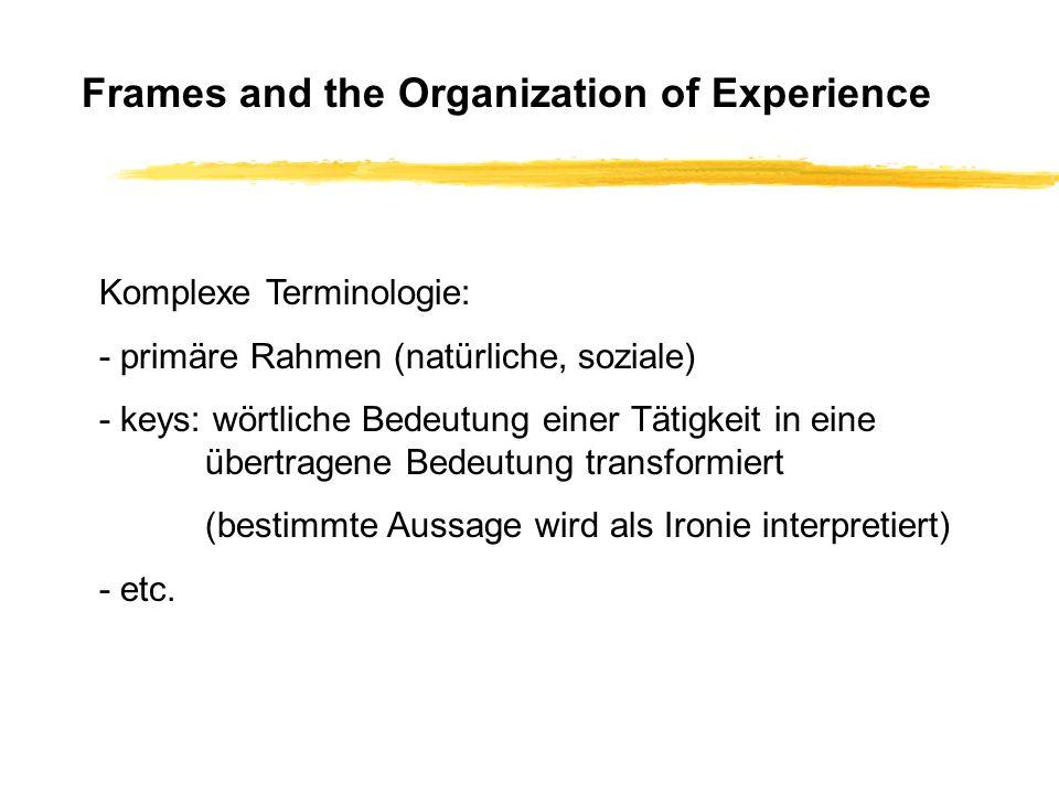 Frames and the Organization of Experience Komplexe Terminologie: - primäre Rahmen (natürliche, soziale) - keys: wörtliche Bedeutung einer Tätigkeit in