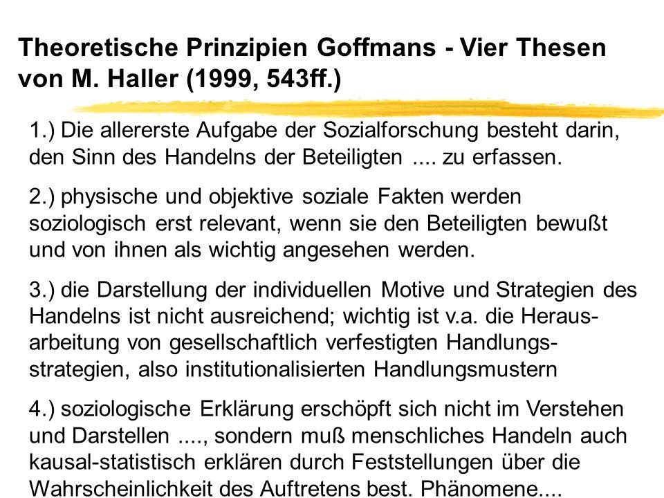 Theoretische Prinzipien Goffmans - Vier Thesen von M. Haller (1999, 543ff.) 1.) Die allererste Aufgabe der Sozialforschung besteht darin, den Sinn des