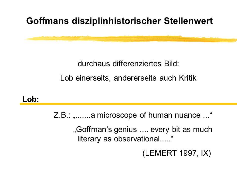 Goffmans disziplinhistorischer Stellenwert durchaus differenziertes Bild: Lob einerseits, andererseits auch Kritik Lob: Z.B.:.......a microscope of hu