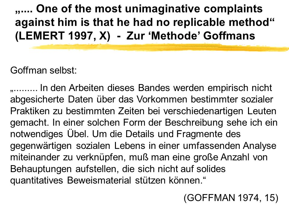 .... One of the most unimaginative complaints against him is that he had no replicable method (LEMERT 1997, X) - Zur Methode Goffmans Goffman selbst:.