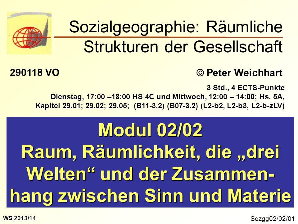 Sozialgeographie: Räumliche Strukturen der Gesellschaft Sozgg02/02/01 Modul 02/02 Raum, Räumlichkeit, die drei Welten und der Zusammen- hang zwischen
