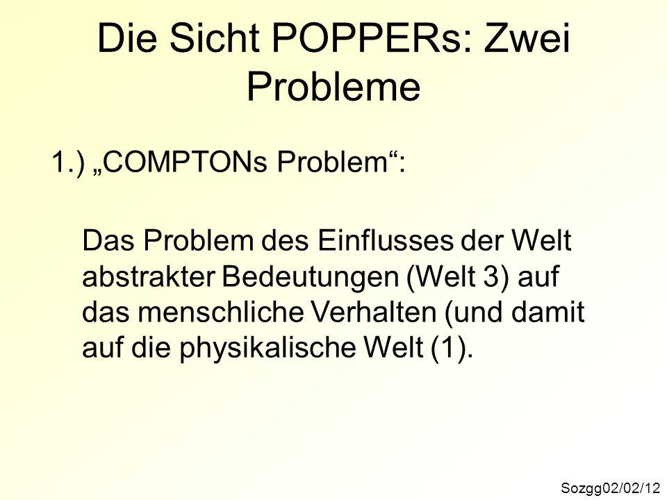 Die Sicht POPPERs: Zwei Probleme Sozgg02/02/12 1.) COMPTONs Problem: Das Problem des Einflusses der Welt abstrakter Bedeutungen (Welt 3) auf das mensc