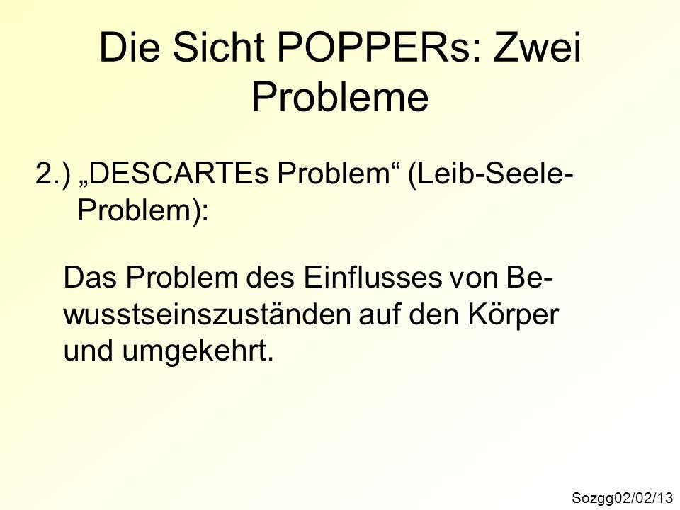 Sozgg02/02/13 Die Sicht POPPERs: Zwei Probleme 2.) DESCARTEs Problem (Leib-Seele- Problem): Das Problem des Einflusses von Be- wusstseinszuständen auf