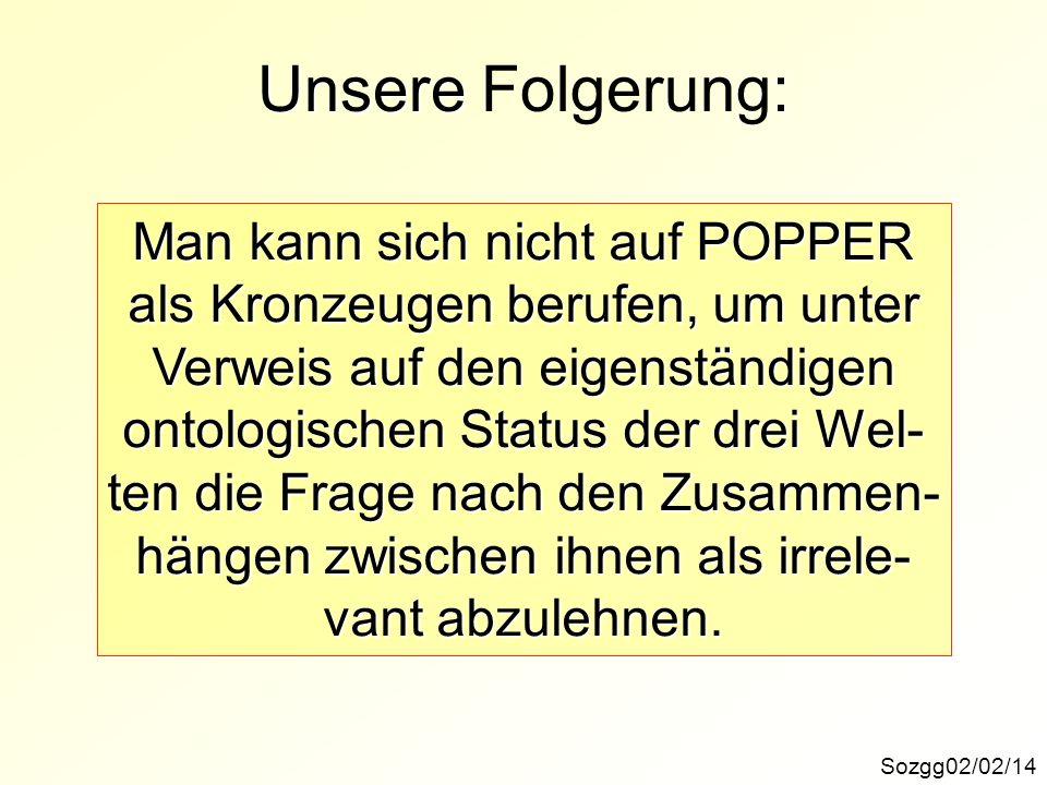 Unsere : Unsere Folgerung: Sozgg02/02/14 Man kann sich nicht auf POPPER als Kronzeugen berufen, um unter Verweis auf den eigenständigen ontologischen