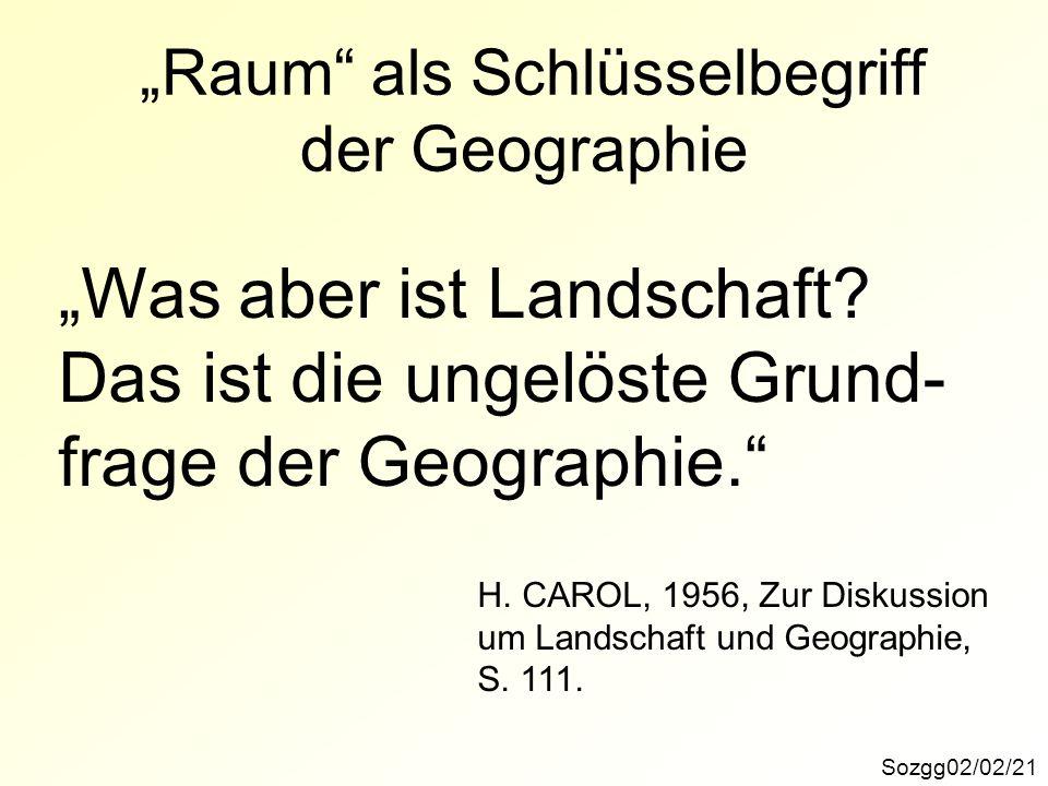 Sozgg02/02/21 Raum als Schlüsselbegriff der Geographie Was aber ist Landschaft? Das ist die ungelöste Grund- frage der Geographie. H. CAROL, 1956, Zur