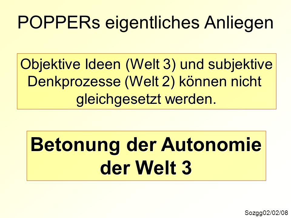 POPPERs Anliegen POPPERs eigentliches Anliegen Sozgg02/02/08 Objektive Ideen (Welt 3) und subjektive Denkprozesse (Welt 2) können nicht gleichgesetzt