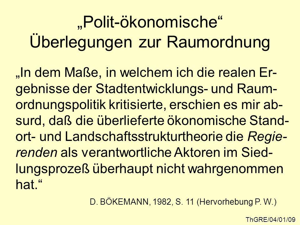 Polit-ökonomische Überlegungen zur Raumordnung ThGRE/04/01/09 In dem Maße, in welchem ich die realen Er- gebnisse der Stadtentwicklungs- und Raum- ord