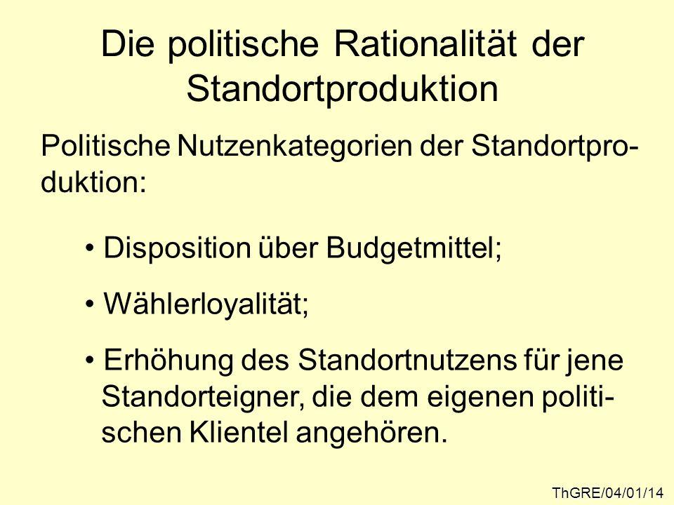 Die politische Rationalität der Standortproduktion ThGRE/04/01/14 Politische Nutzenkategorien der Standortpro- duktion: Disposition über Budgetmittel;