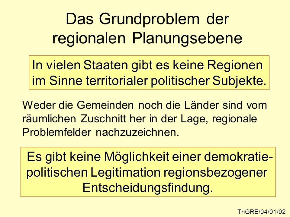 Das Grundproblem der regionalen Planungsebene ThGRE/04/01/02 In vielen Staaten gibt es keine Regionen im Sinne territorialer politischer Subjekte. Wed