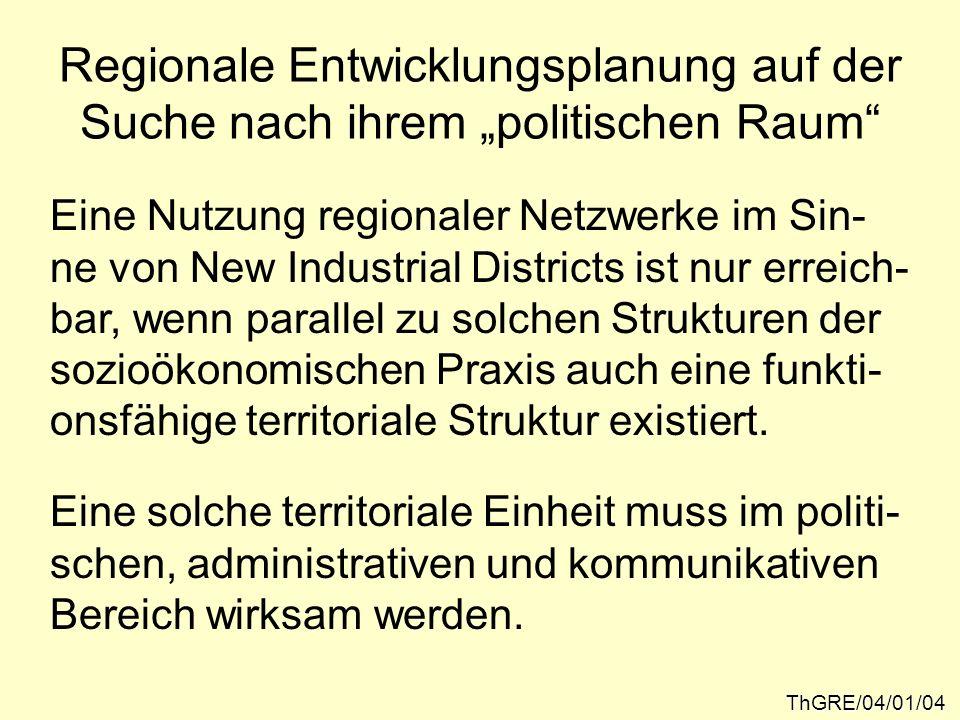 Neue Formen der Politik ThGRE/04/01/05 Ohne die Unterstützung durch parallele regional- politische Strukturen können die Selbstheilungs- kräfte regionaler Interaktionsstrukturen nicht in Wert gesetzt werden....