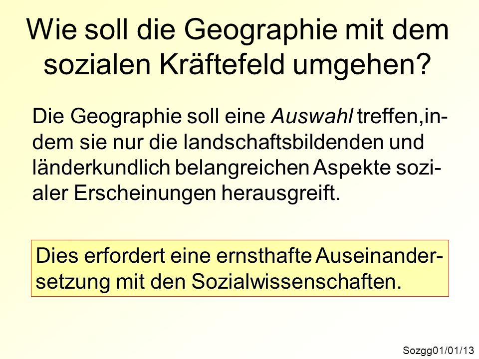 Sozgg01/01/13 Wie soll die Geographie mit dem sozialen Kräftefeld umgehen? Die Geographie soll eine Auswahl treffen,in- dem sie nur die landschaftsbil