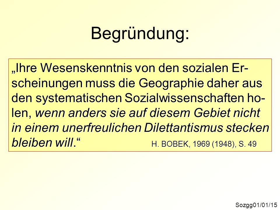 Begründung: Sozgg01/01/15 Ihre Wesenskenntnis von den sozialen Er- scheinungen muss die Geographie daher aus den systematischen Sozialwissenschaften h