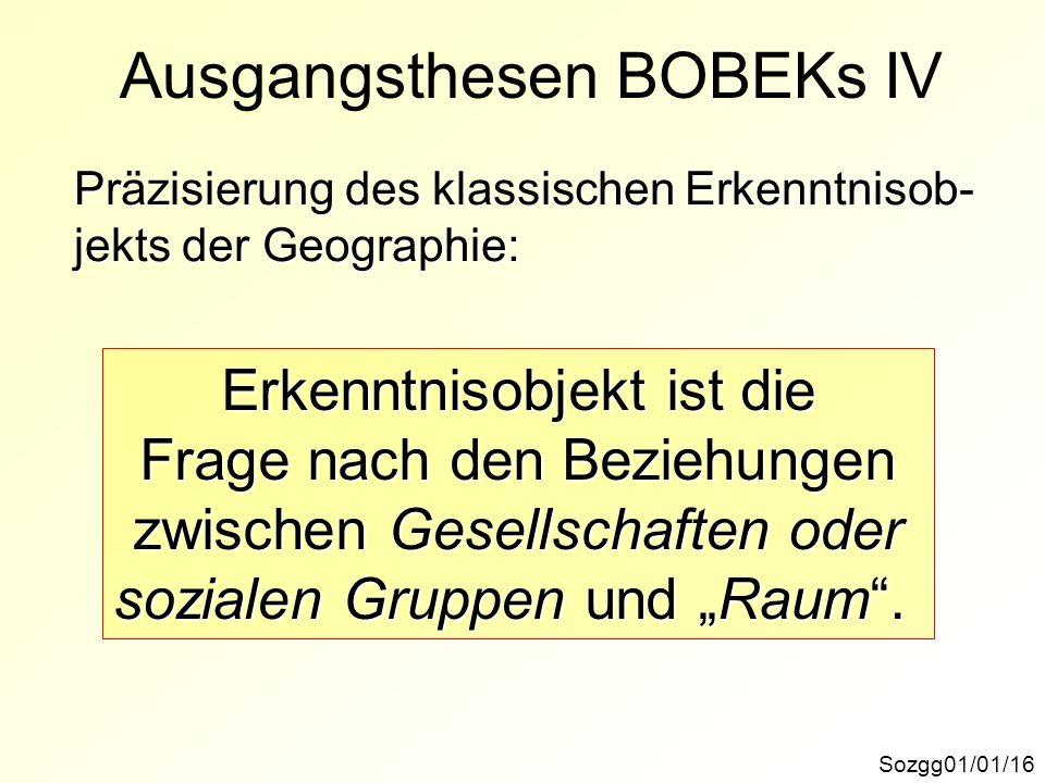 Ausgangsthesen BOBEKs IV Sozgg01/01/16 Präzisierung des klassischen Erkenntnisob- jekts der Geographie: Erkenntnisobjekt ist die Frage nach den Bezieh