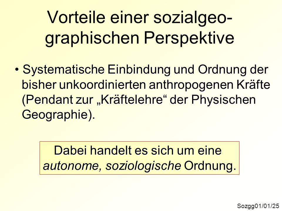 Vorteile einer sozialgeo- graphischen Perspektive Sozgg01/01/25 Systematische Einbindung und Ordnung der Systematische Einbindung und Ordnung der bish