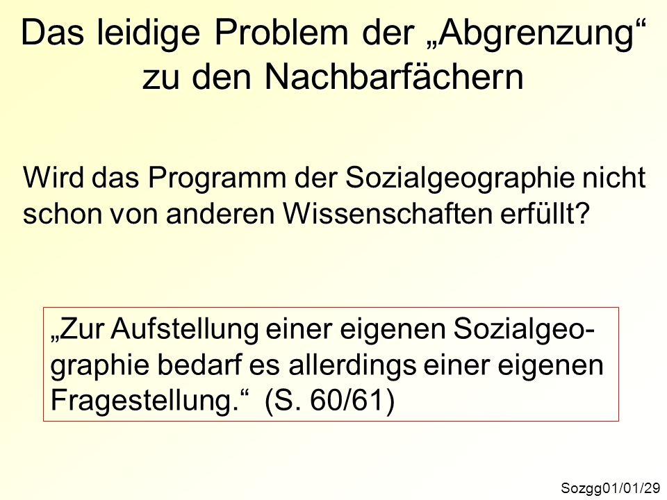 Das leidige Problem der Abgrenzung zu den Nachbarfächern Sozgg01/01/29 Wird das Programm der Sozialgeographie nicht schon von anderen Wissenschaften e