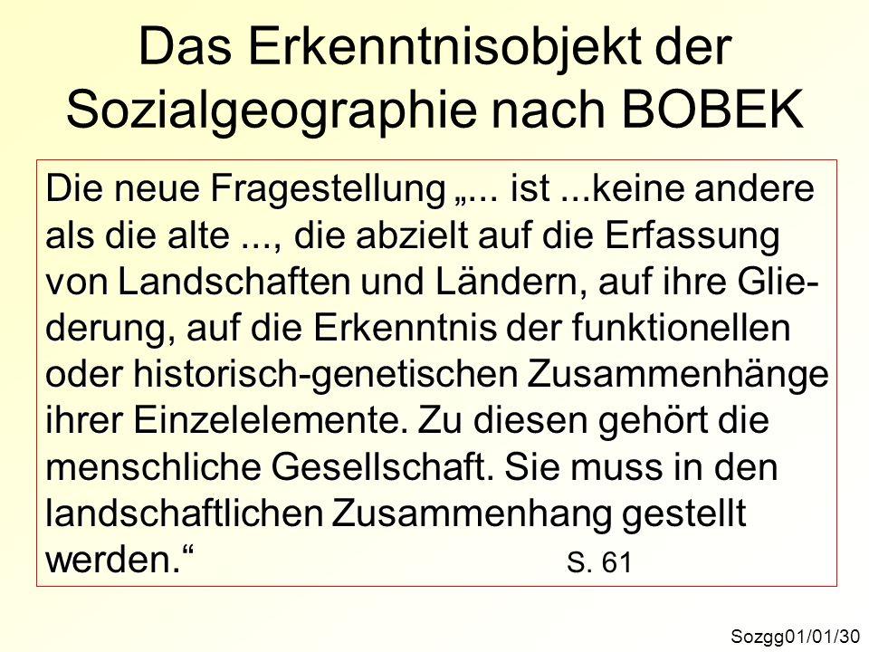 Das Erkenntnisobjekt der Sozialgeographie nach BOBEK Sozgg01/01/30 Die neue Fragestellung... ist...keine andere als die alte..., die abzielt auf die E