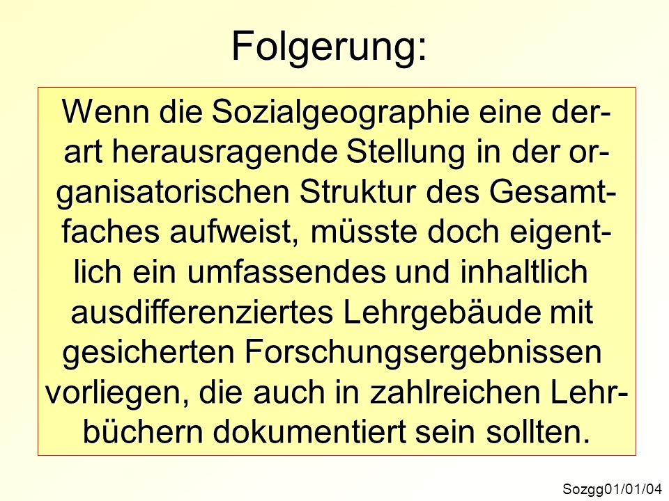 Folgerung: Sozgg01/01/04 Wenn die Sozialgeographie eine der- art herausragende Stellung in der or- ganisatorischen Struktur des Gesamt- faches aufweis