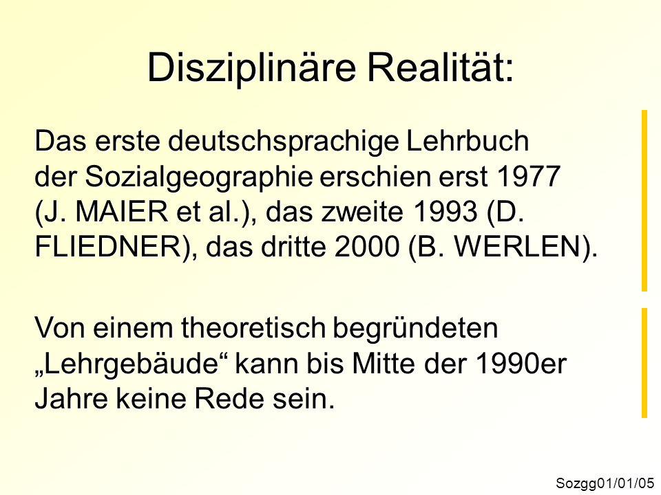 Disziplinäre Realität: Sozgg01/01/05 Das erste deutschsprachige Lehrbuch der Sozialgeographie erschien erst 1977 (J. MAIER et al.), das zweite 1993 (D