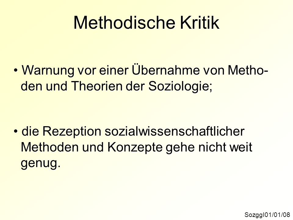 Methodische Kritik SozggI01/01/08 Warnung vor einer Übernahme von Metho- Warnung vor einer Übernahme von Metho- den und Theorien der Soziologie; den u